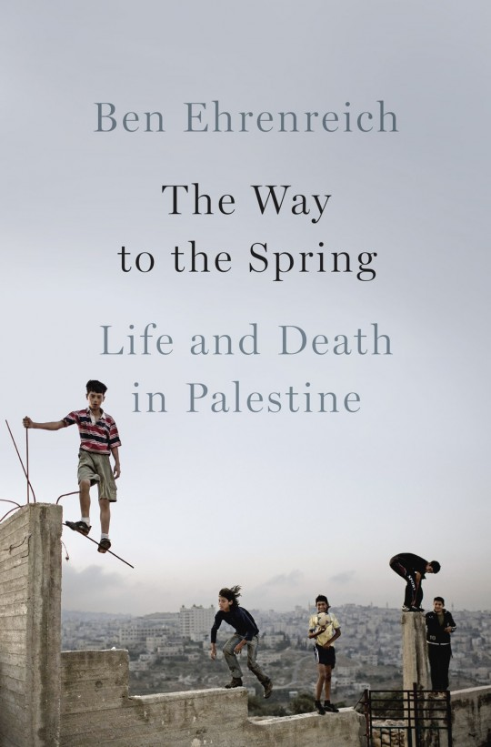 Ben Ehrenreich - The Way to Spring: Life and Death in Palestine
